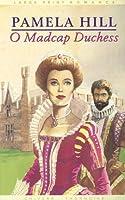O Madcap Duchess: By Pamela Hill