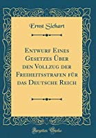Entwurf Eines Gesetzes Ueber Den Vollzug Der Freiheitsstrafen Fuer Das Deutsche Reich (Classic Reprint)