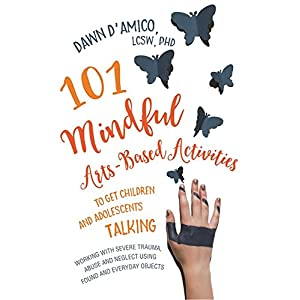 101 Mindful Arts-based Activities to Get Children and Adolescents Talking: Working With Severe Trauma, Abuse and Neglect Using Found and Everyday Objects (Jess01)