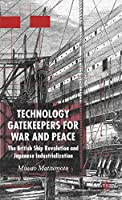 Technology Gatekeepers for War and Peace: The British Ship Revolution and Japanese Industrialization (St Antony's Series)