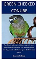 Green Cheeked Conure: The ultimate guide on everything you need to know about green checked conure, care, housing, feeding, breeding, sounds and behavior (green checked conure as pets)