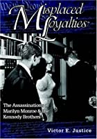 Misplaced Loyalties: The Assassinations of Marilyn Monroe & the Kennedy Brothers