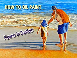 How To Oil Paint: Figures In Sunlight (Intermediate Series Book 3) by [Newton, Barbara]
