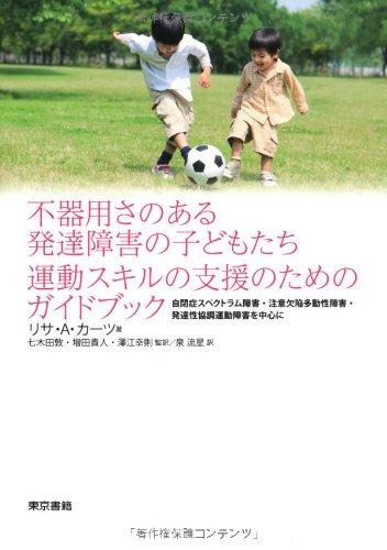 不器用さのある発達障害の子どもたち 運動スキルの支援のためのガイドブック:自閉症スペクトラム障害・注意欠陥多動性障害・発達性協調運動障害を中心に