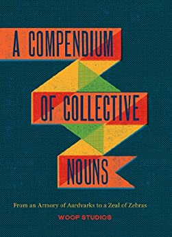 A Compendium of Collective Nouns: From an Armory of Aardvarks to a Zeal of Zebras by [Woop Studios, Jason Sacher]