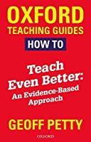 How to Teach Even Better: An Evidence-Based Approach (Petty)