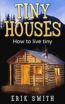 [Smith, Erik]のTiny Houses: Everything you need to know about owning Tiny Houses (English Edition)
