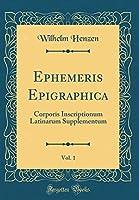 Ephemeris Epigraphica, Vol. 1: Corporis Inscriptionum Latinarum Supplementum (Classic Reprint)