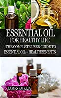 ESSENTIAL OIL FOR HEALTHY LIFE: The Complete User Guide to Essential Oil + Health Benefits