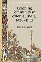 Learning Femininity in Colonial India, 1820-1932 (Studies in Imperialism Mup)