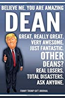 Funny Trump Journal - Believe Me. You Are Amazing Dean Great, Really Great. Very Awesome. Just Fantastic. Other Deans? Real Losers. Total Disasters. Ask Anyone. Funny Trump Gift Journal: Custom Dean Personalized Name Gift Trump Gag Gift Notebook
