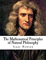 The Mathematical Principles of Natural Philosophy: The Principia