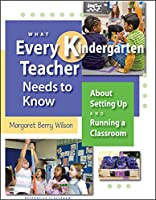 What Every Kindergarten Teacher Needs to Know: About Setting Up and Running a Classroom (What Every Teacher Needs to Know K-5)