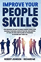 Improve Your People Skills: How Breaking the Habit of Being Yourself, Boost Your Charisma To Become a Super Attractor, Take Control of Your Life and Learn Talking to Strangers So Anyone Can't Hurt You