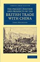 The Present Position and Prospects of the British Trade with China: Together with an Outline of Some Leading Occurrences in its Past History (Cambridge Library Collection - East and South-East Asian History)