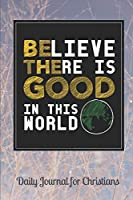 Believe There Is Good In This World: Daily Journal for Christians