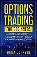 Options Trading for Beginners: The Latest Complete Guide 2019/20, All the Systems, Tips, and Strategies, Explained Step by Step in a Simple and Practical Way, Start Now and Invest in Options Trading.