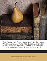 The Diary and Correspondence of Dr. John Worthington ...: From the Baker Mss. in the British Museum and the Cambridge University Library and Other Sources, Volume 2