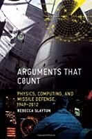 Arguments that Count: Physics, Computing, and Missile Defense, 1949-2012 (Inside Technology)