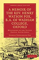 A Memoir of the Rev. Henry Watson Fox, B.A. of Wadham College, Oxford: Missionary to the Telugu People, South India (Cambridge Library Collection - Religion)