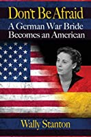 Don't Be Afraid: A German War Bride Becomes an American