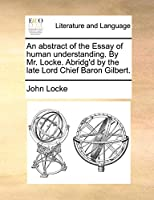 An Abstract of the Essay of Human Understanding. by Mr. Locke. Abridg'd by the Late Lord Chief Baron Gilbert.