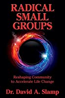 Radical Small Groups: Reshaping Community to Accelerate Authentic Life Change