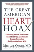 The Great American Heart Hoax: Lifesaving Advice Your Doctor Should Tell You About Heart Disease Prevention but Probably Never Will