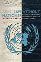 Law without Nations?: Why Constitutional Government Requires Sovereign States by Jeremy Rabkin(2007-02-18)