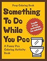 Poop Coloring Book: Something to Do While You Poo; a Funny Poo Coloring Activity Book (Funny Poop Gifts)