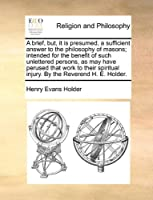 A Brief, But, It Is Presumed, a Sufficient Answer to the Philosophy of Masons; Intended for the Benefit of Such Unlettered Persons, as May Have Perused That Work to Their Spiritual Injury. by the Reverend H. E. Holder.