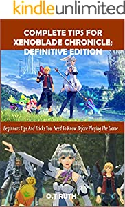 COMPLETE TIPS FOR XENOBLADE CHRONICLE: DEFINITIVE EDITION: Beginners Tips and Tricks You Need To Know Before Playing The Game (English Edition)