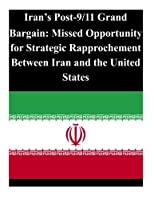 Iran's Post-9/11 Grand Bargain: Missed Opportunity for Strategic Rapprochement Between Iran and the United States