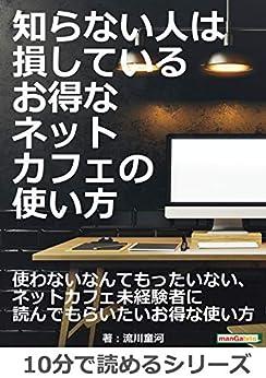 [流川童河, MBビジネス研究班]の知らない人は損している、お得なネットカフェの使い方。10分で読めるシリーズ