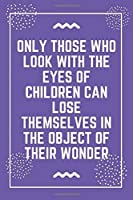 """Only those who look with the eyes of children can lose themselves in the object of their wonder: Best Teacher Notebook 