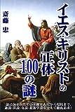 イエス・キリストの正体 100の謎: << イエスの正体を、100の謎・疑問に整理して切り口とし、古代〜現代の通説・異説・最新学説を交えて徹底究明 / 新約聖書福音書を含む2000年に渡る関連諸説&情報を網羅的に紹介 >> 聖書探求シリーズ