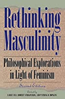 Rethinking Masculinity: Philosophical Explorations in Light of Feminism (New Feminist Perspectives Series)