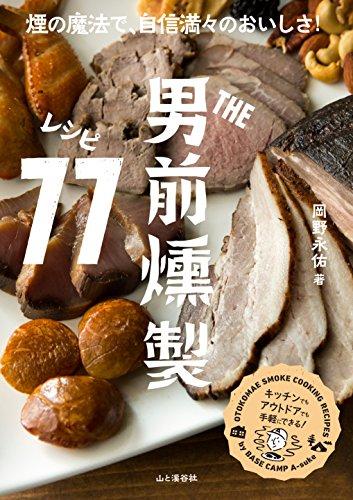 THE男前 燻製レシピ77  煙の魔法で自信満々のおいしさ! 男前燻製料理の決定版