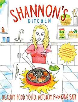 Shannon's Kitchen: Healthy Food You'll Actually F**king Eat! by [White, Shannon Kelly]