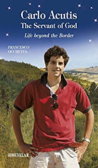 Carlo Acutis, the Servant of God: Life beyond the Border by [Francesco Occhetta, Carly Andrews]