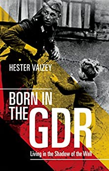 Born in the GDR: Living in the Shadow of the Wall by [Vaizey, Hester]