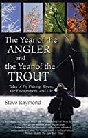 The Year Of The Angler And The Year Of The Trout: Tales Of Fly Fishing, Rivers, The Environment, And Life