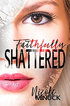 Faithfully Shattered (Shattered Series Book 1) by [Minuck, Nicole]