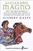 Alejandro Magno : rey de Macedonia, unificador de Grecia, conquistador de Asia