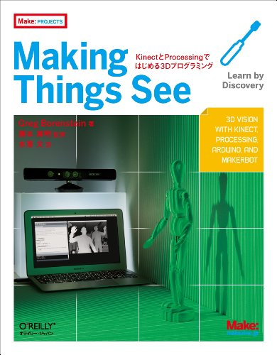 Making Things See ―KinectとProcessingではじめる3Dプログラミング (Make: PROJECTS)の詳細を見る