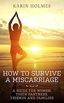 How to survive a miscarriage: A guide for women, their partners, friends and families by [Holmes, Karin]