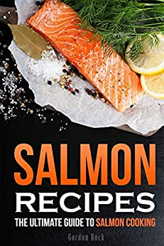 Salmon Recipes: The Ultimate Guide to Salmon Cooking by [Rock, Gordon]