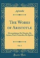 The Works of Aristotle, Vol. 3: Meteoroligica; de Mundo; de Anima; Parva Naturalia; de Spiritu (Classic Reprint)