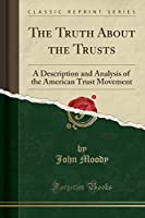 The Truth about the Trusts: A Description and Analysis of the American Trust Movement (Classic Reprint)