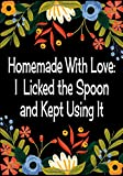 Homemade With Love - I Licked the Spoon and Kept Using It: Recipe Journal Blank Recipe Book To Write In Your Own Recipes
